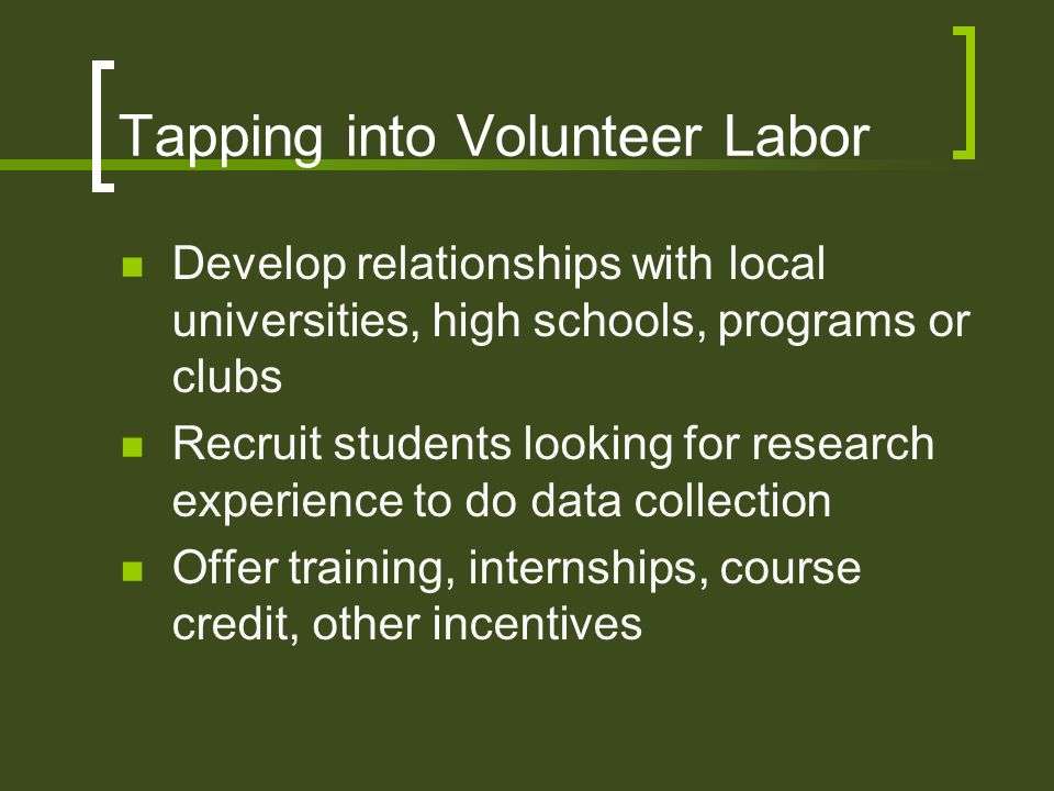 Tapping into Volunteer Labor Develop relationships with local universities, high schools, programs or clubs Recruit students looking for research experience to do data collection Offer training, internships, course credit, other incentives