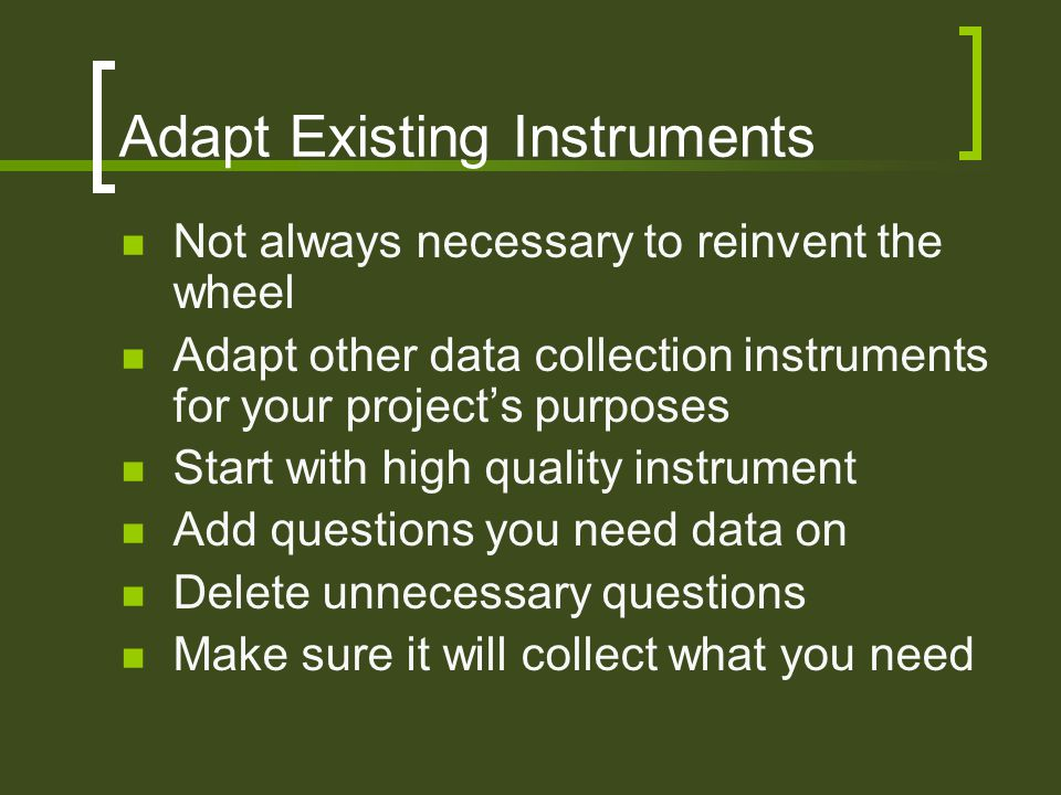 Adapt Existing Instruments Not always necessary to reinvent the wheel Adapt other data collection instruments for your project's purposes Start with high quality instrument Add questions you need data on Delete unnecessary questions Make sure it will collect what you need