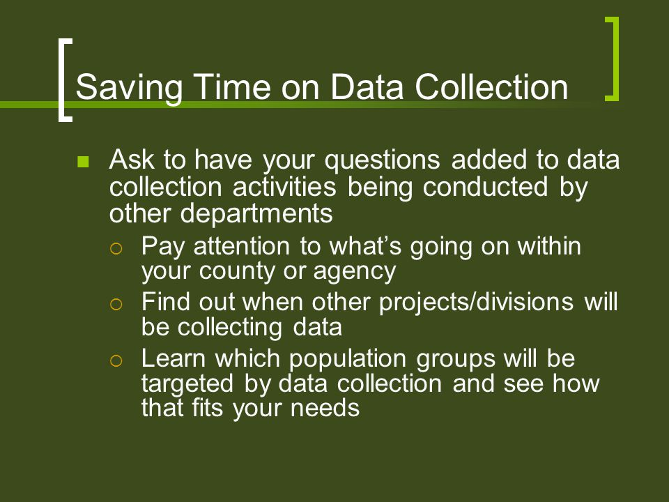 Saving Time on Data Collection Ask to have your questions added to data collection activities being conducted by other departments  Pay attention to what's going on within your county or agency  Find out when other projects/divisions will be collecting data  Learn which population groups will be targeted by data collection and see how that fits your needs