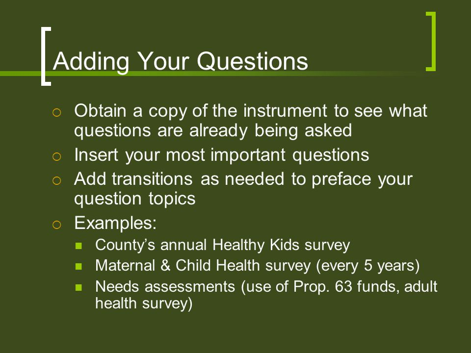 Adding Your Questions  Obtain a copy of the instrument to see what questions are already being asked  Insert your most important questions  Add transitions as needed to preface your question topics  Examples: County's annual Healthy Kids survey Maternal & Child Health survey (every 5 years) Needs assessments (use of Prop.