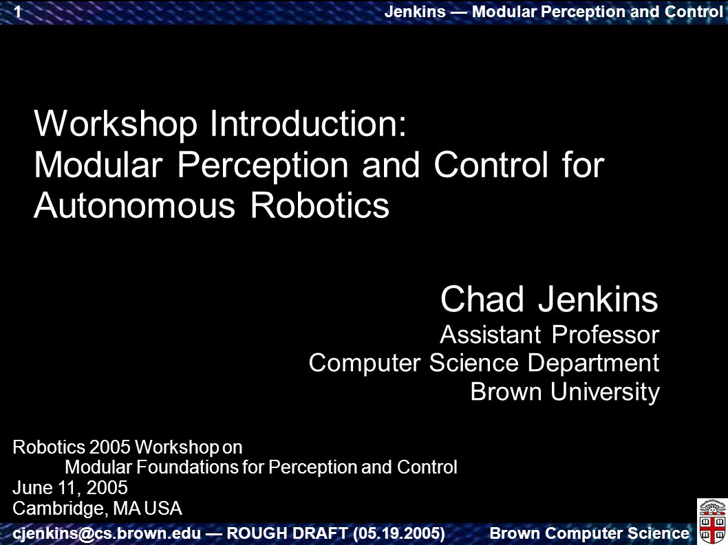 Jenkins — Modular Perception and Control Brown Computer Sciencecjenkins@cs.brown.edu — ROUGH DRAFT (05.19.2005) 1 Workshop Introduction: Modular Perception and Control for Autonomous Robotics Chad Jenkins Assistant Professor Computer Science Department Brown University Robotics 2005 Workshop on Modular Foundations for Perception and Control June 11, 2005 Cambridge, MA USA
