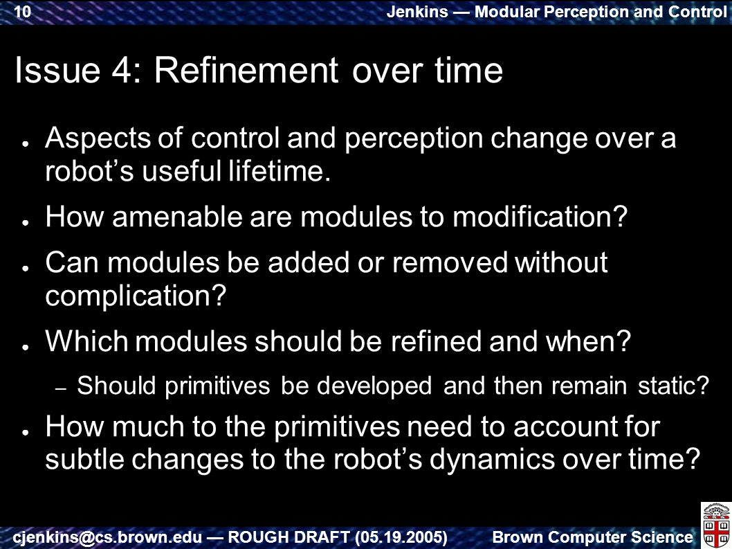 Jenkins — Modular Perception and Control Brown Computer Sciencecjenkins@cs.brown.edu — ROUGH DRAFT (05.19.2005) 10 Issue 4: Refinement over time ● Aspects of control and perception change over a robot's useful lifetime.