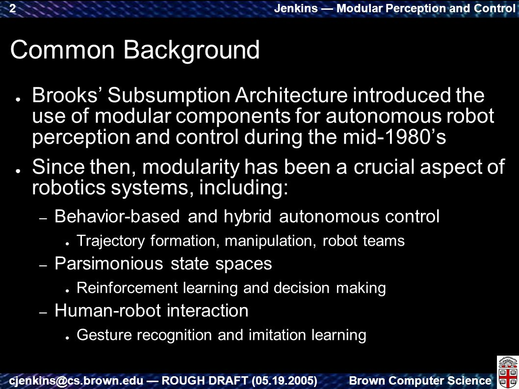 Jenkins — Modular Perception and Control Brown Computer Sciencecjenkins@cs.brown.edu — ROUGH DRAFT (05.19.2005) 2 Common Background ● Brooks' Subsumption Architecture introduced the use of modular components for autonomous robot perception and control during the mid-1980's ● Since then, modularity has been a crucial aspect of robotics systems, including: – Behavior-based and hybrid autonomous control ● Trajectory formation, manipulation, robot teams – Parsimonious state spaces ● Reinforcement learning and decision making – Human-robot interaction ● Gesture recognition and imitation learning