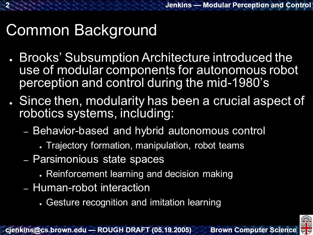 Jenkins — Modular Perception and Control Brown Computer Sciencecjenkins@cs.brown.edu — ROUGH DRAFT (05.19.2005) 2 Common Background ● Brooks' Subsumpt