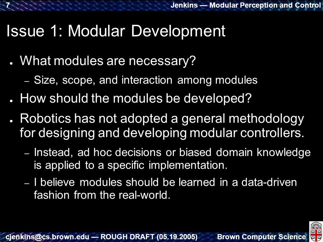 Jenkins — Modular Perception and Control Brown Computer Sciencecjenkins@cs.brown.edu — ROUGH DRAFT (05.19.2005) 7 Issue 1: Modular Development ● What