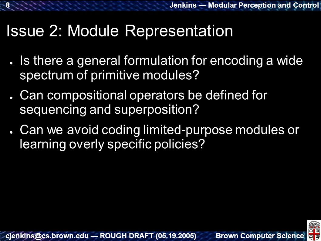 Jenkins — Modular Perception and Control Brown Computer Sciencecjenkins@cs.brown.edu — ROUGH DRAFT (05.19.2005) 8 Issue 2: Module Representation ● Is there a general formulation for encoding a wide spectrum of primitive modules.
