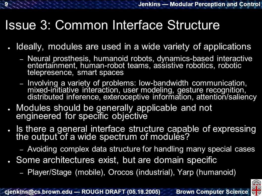 Jenkins — Modular Perception and Control Brown Computer Sciencecjenkins@cs.brown.edu — ROUGH DRAFT (05.19.2005) 9 Issue 3: Common Interface Structure ● Ideally, modules are used in a wide variety of applications – Neural prosthesis, humanoid robots, dynamics-based interactive entertainment, human-robot teams, assistive robotics, robotic telepresence, smart spaces – Involving a variety of problems: low-bandwidth communication, mixed-initiative interaction, user modeling, gesture recognition, distributed inference, exteroceptive information, attention/saliency ● Modules should be generally applicable and not engineered for specific objective ● Is there a general interface structure capable of expressing the output of a wide spectrum of modules.