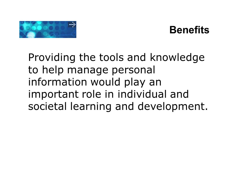 Benefits Providing the tools and knowledge to help manage personal information would play an important role in individual and societal learning and de