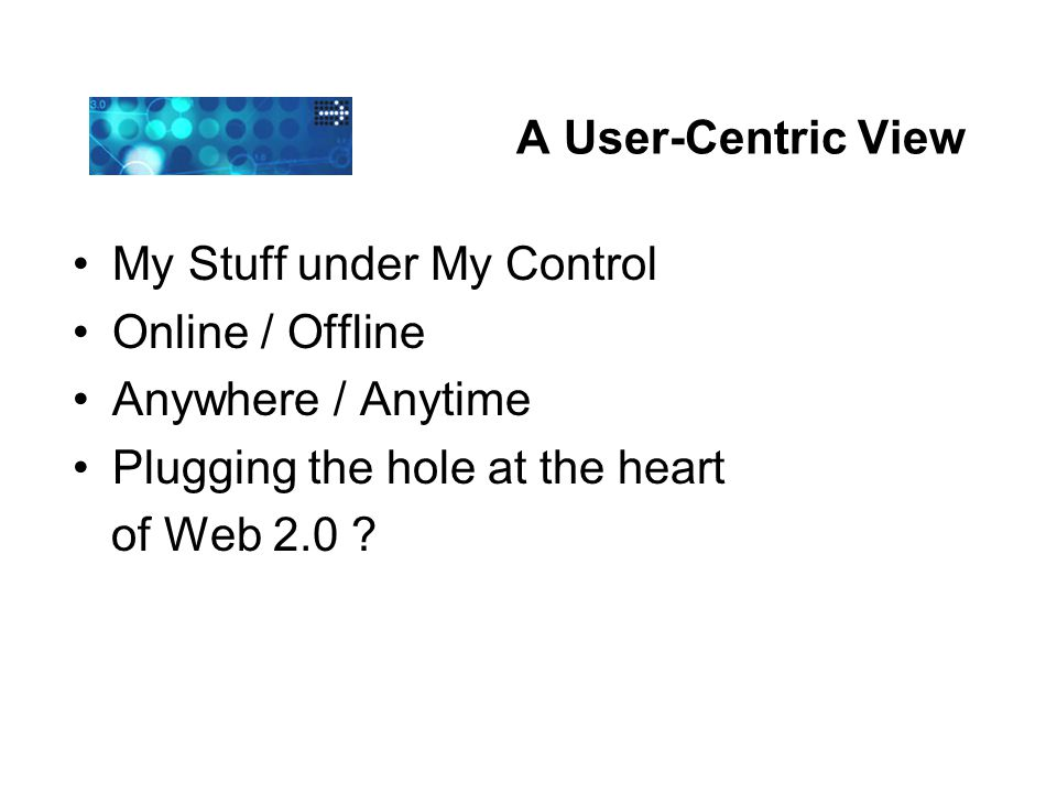 A User-Centric View My Stuff under My Control Online / Offline Anywhere / Anytime Plugging the hole at the heart of Web 2.0