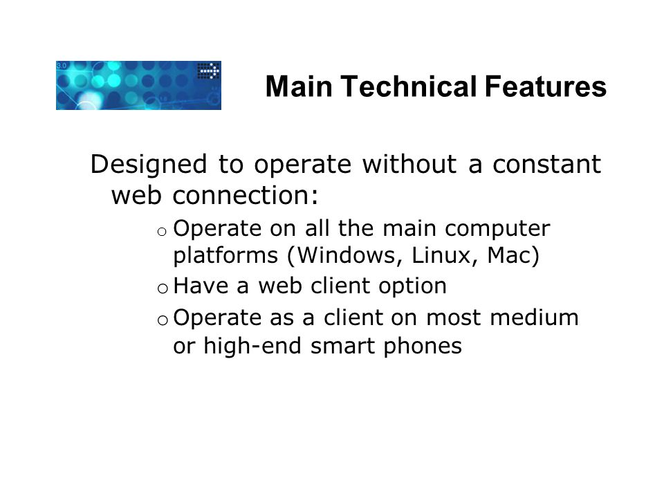 Main Technical Features Designed to operate without a constant web connection: o Operate on all the main computer platforms (Windows, Linux, Mac) o Have a web client option o Operate as a client on most medium or high-end smart phones
