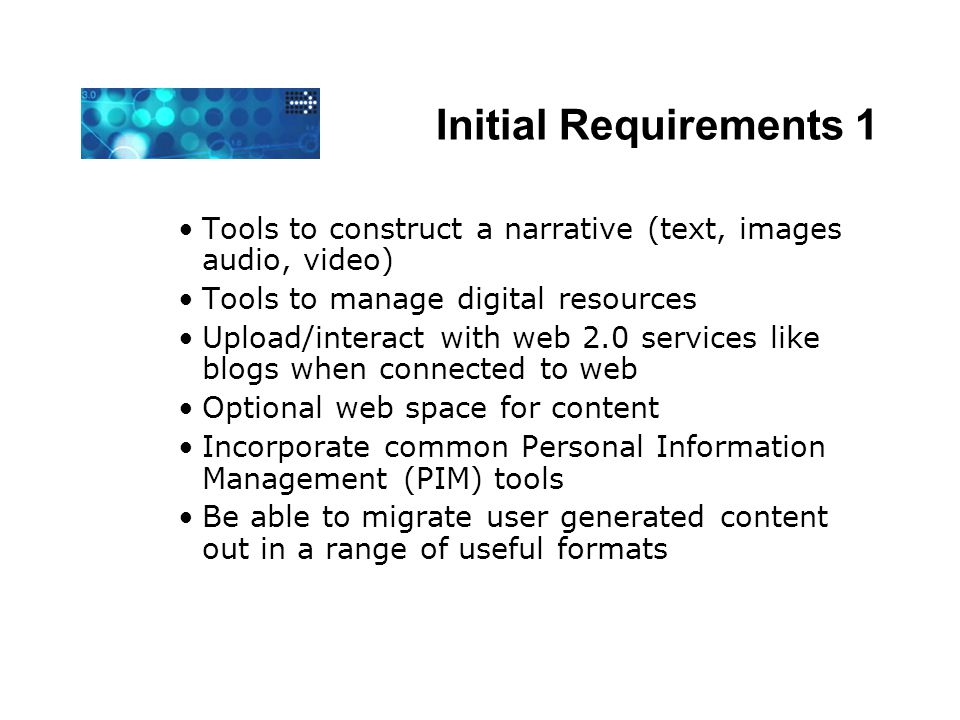 Initial Requirements 1 Tools to construct a narrative (text, images audio, video) Tools to manage digital resources Upload/interact with web 2.0 servi