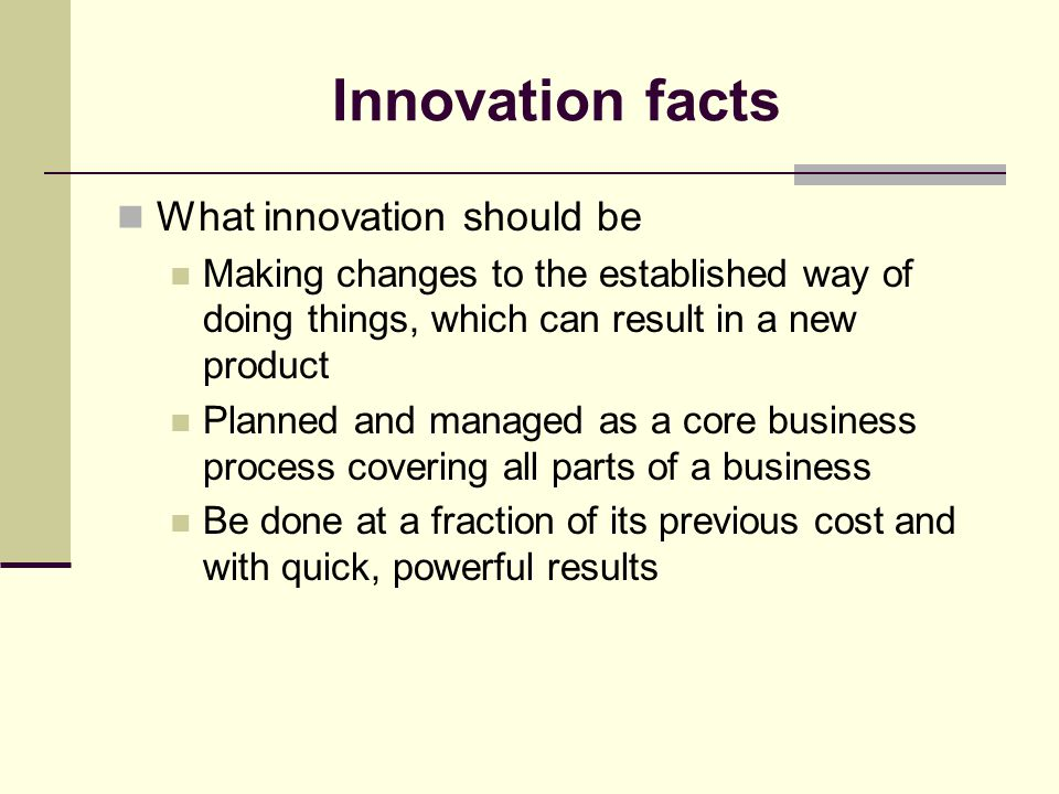 Innovation facts What innovation should be Making changes to the established way of doing things, which can result in a new product Planned and managed as a core business process covering all parts of a business Be done at a fraction of its previous cost and with quick, powerful results