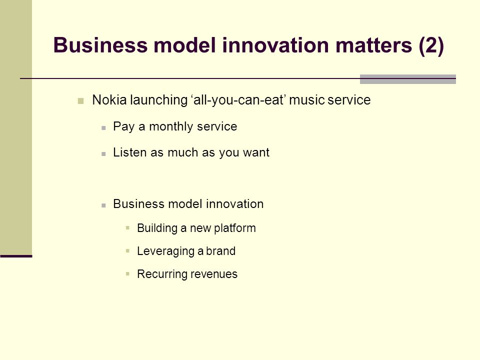 Business model innovation matters (2) Nokia launching 'all-you-can-eat' music service Pay a monthly service Listen as much as you want Business model innovation  Building a new platform  Leveraging a brand  Recurring revenues