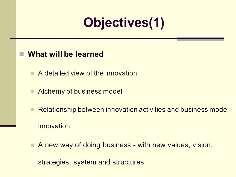 Objectives(1) What will be learned A detailed view of the innovation Alchemy of business model Relationship between innovation activities and business model innovation A new way of doing business - with new values, vision, strategies, system and structures