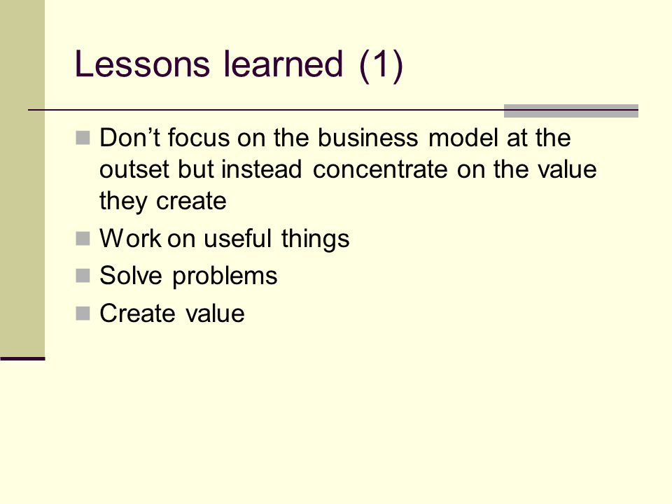 Lessons learned (1) Don't focus on the business model at the outset but instead concentrate on the value they create Work on useful things Solve problems Create value