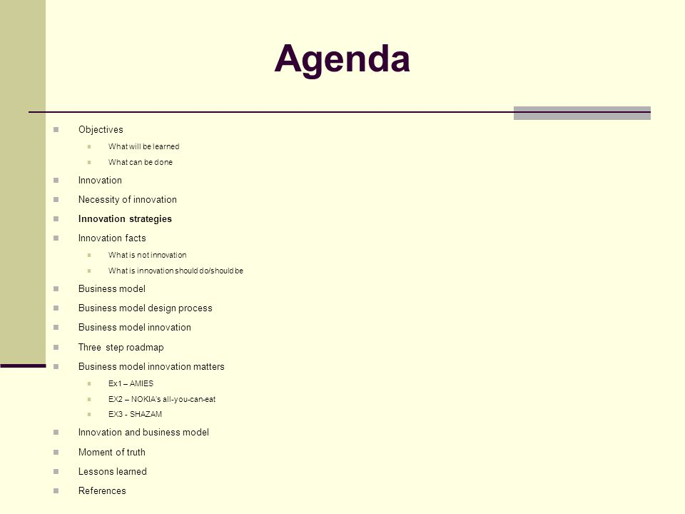 Agenda Objectives What will be learned What can be done Innovation Necessity of innovation Innovation strategies Innovation facts What is not innovation What is innovation should do/should be Business model Business model design process Business model innovation Three step roadmap Business model innovation matters Ex1 – AMIES EX2 – NOKIA's all-you-can-eat EX3 - SHAZAM Innovation and business model Moment of truth Lessons learned References