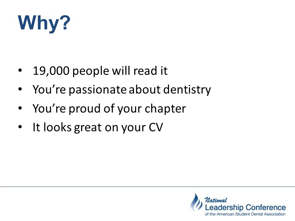 Why? 19,000 people will read it You're passionate about dentistry You're proud of your chapter It looks great on your CV
