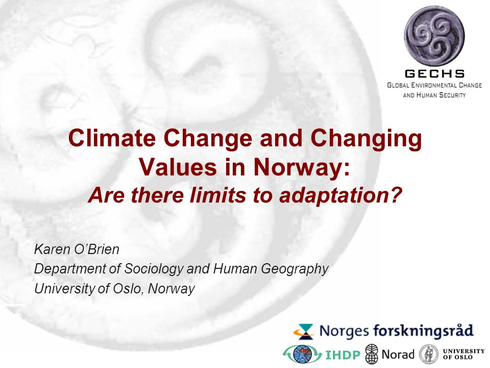 Climate Change and Changing Values in Norway: Are there limits to adaptation? Karen O'Brien Department of Sociology and Human Geography University of