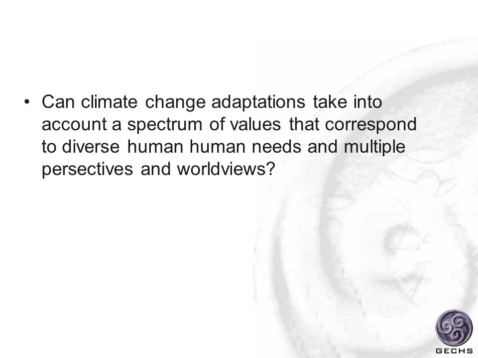 Can climate change adaptations take into account a spectrum of values that correspond to diverse human human needs and multiple persectives and worldviews?