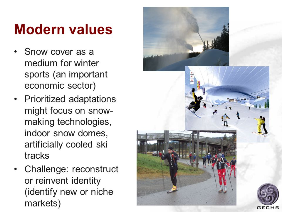 Modern values Snow cover as a medium for winter sports (an important economic sector) Prioritized adaptations might focus on snow- making technologies, indoor snow domes, artificially cooled ski tracks Challenge: reconstruct or reinvent identity (identify new or niche markets)