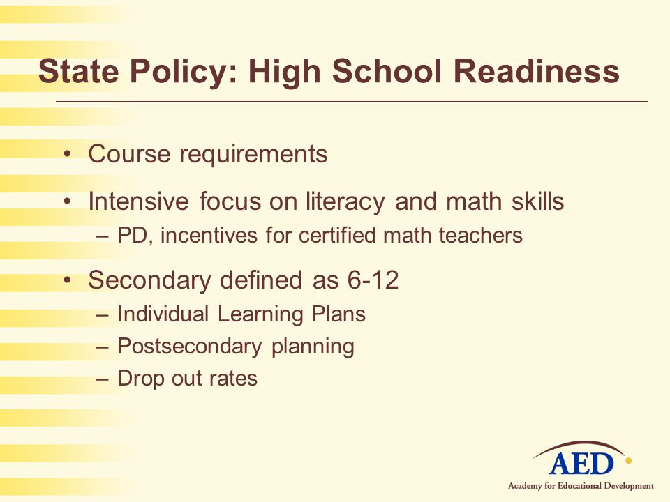 State Policy: High School Readiness Course requirements Intensive focus on literacy and math skills –PD, incentives for certified math teachers Secondary defined as 6-12 –Individual Learning Plans –Postsecondary planning –Drop out rates