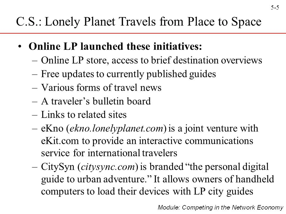 5-6 Knowledge Bank is an internal knowledge management project that aims to transfer all of LP's intellectual property into a standardised and centralised digital database C.S.: Lonely Planet Travels from Place to Space