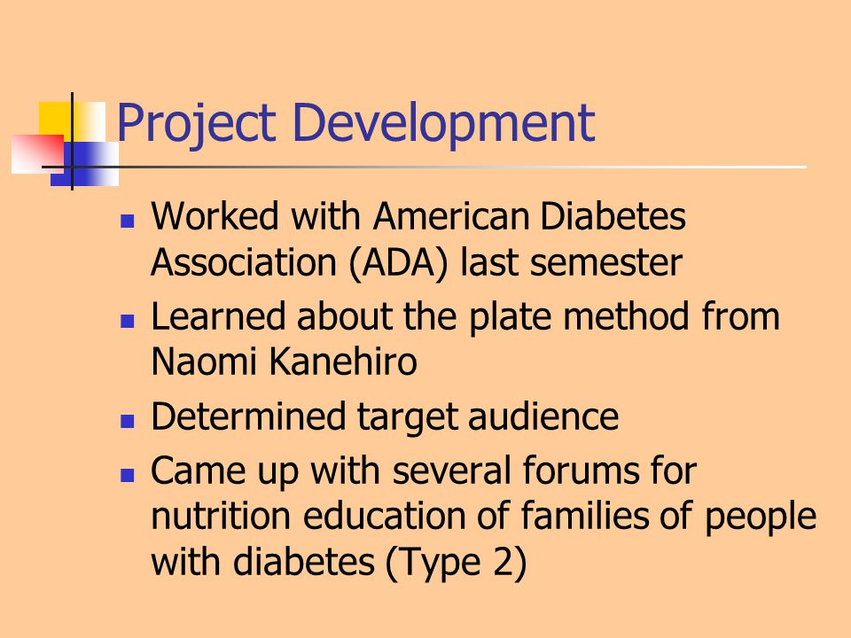 Project Development Worked with American Diabetes Association (ADA) last semester Learned about the plate method from Naomi Kanehiro Determined target audience Came up with several forums for nutrition education of families of people with diabetes (Type 2)