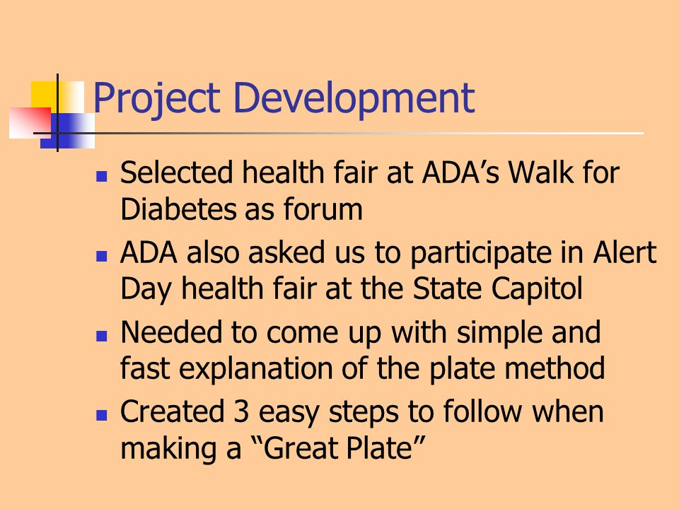 Project Development Selected health fair at ADA's Walk for Diabetes as forum ADA also asked us to participate in Alert Day health fair at the State Capitol Needed to come up with simple and fast explanation of the plate method Created 3 easy steps to follow when making a Great Plate