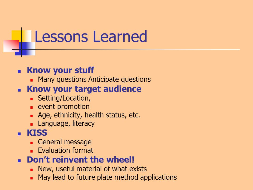 Lessons Learned Know your stuff Many questions Anticipate questions Know your target audience Setting/Location, event promotion Age, ethnicity, health status, etc.