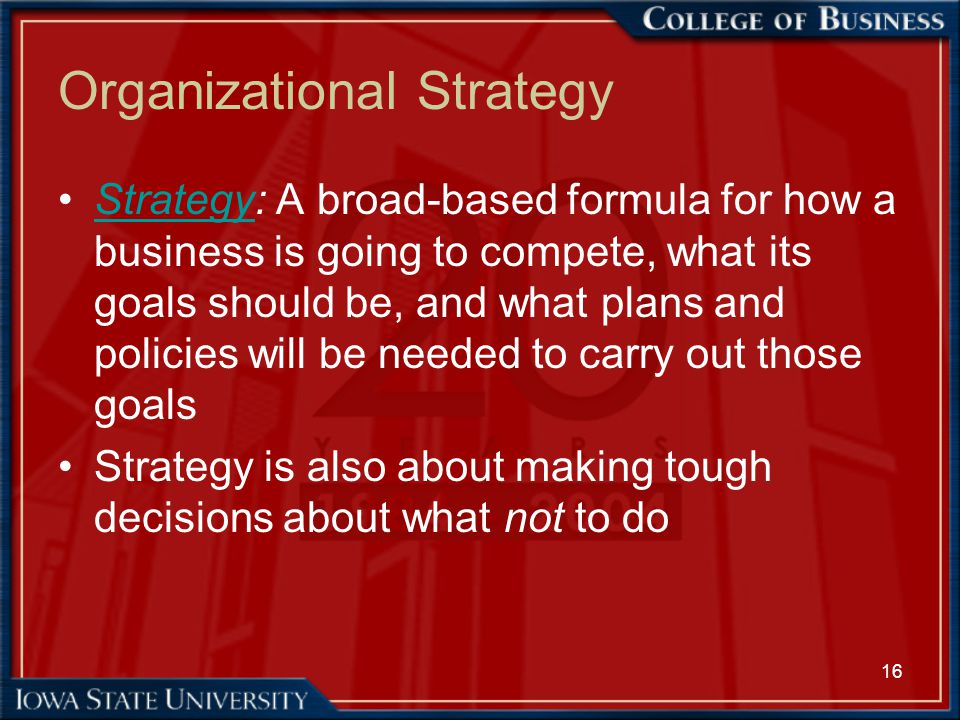 16 Organizational Strategy Strategy: A broad-based formula for how a business is going to compete, what its goals should be, and what plans and polici
