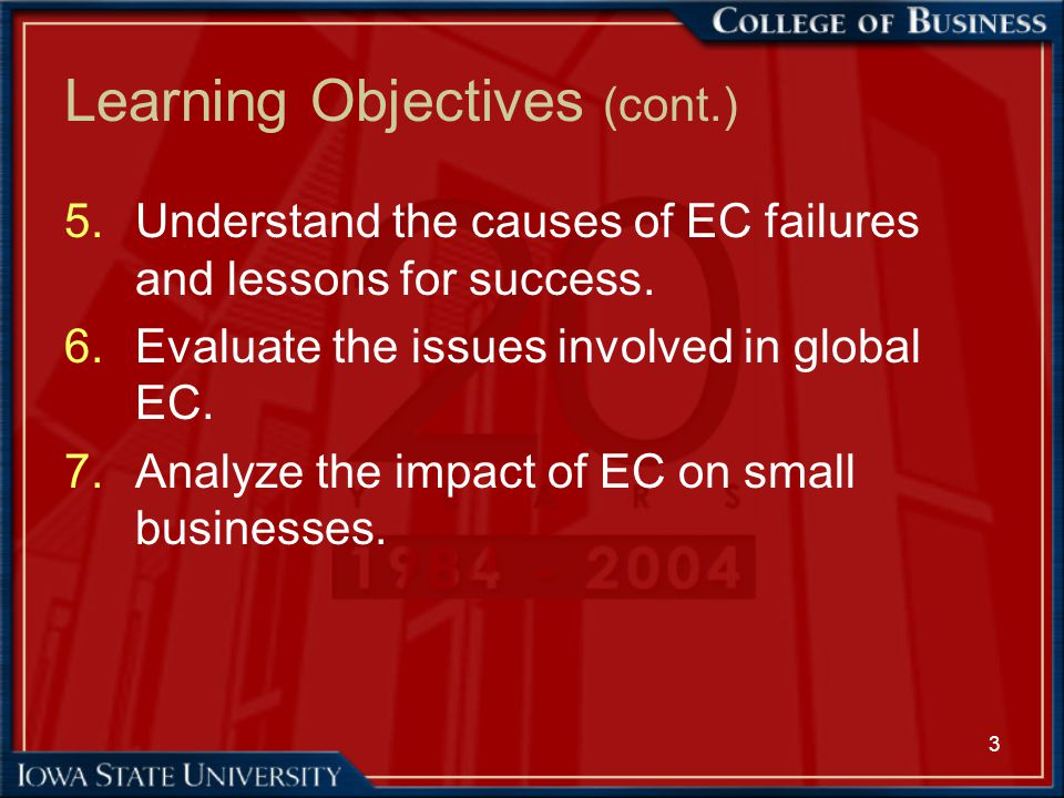 3 Learning Objectives (cont.) 5.Understand the causes of EC failures and lessons for success. 6.Evaluate the issues involved in global EC. 7.Analyze t