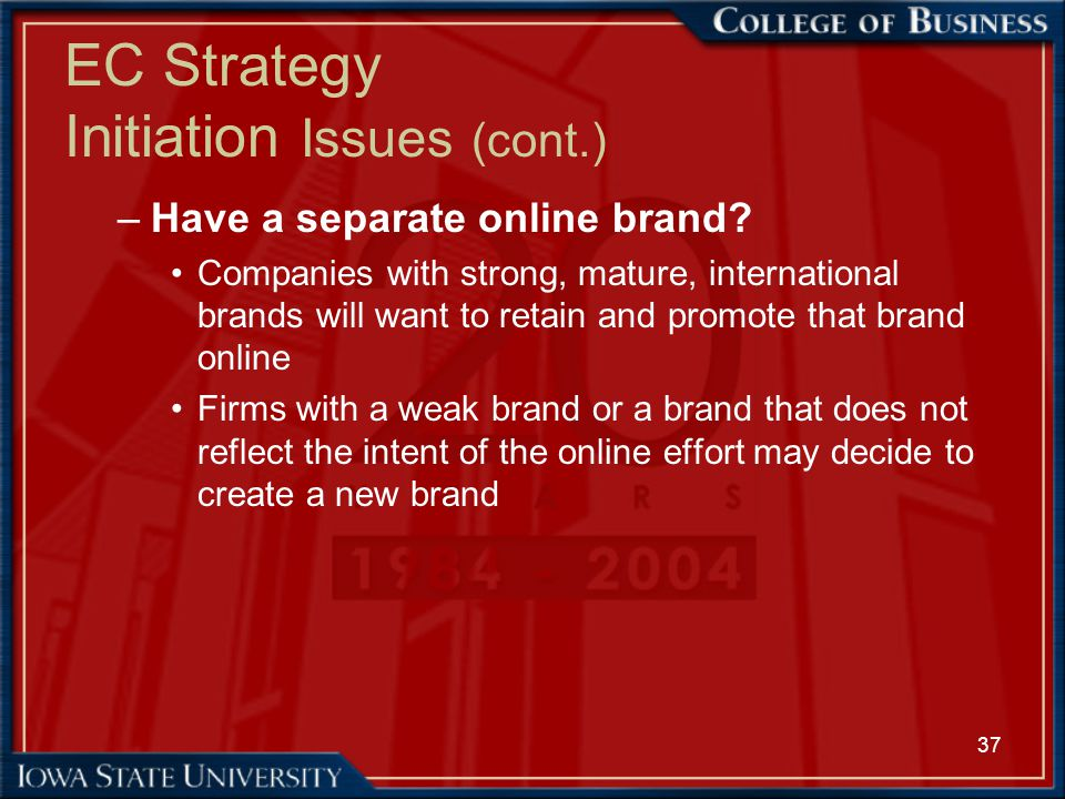 37 EC Strategy Initiation Issues (cont.) –Have a separate online brand? Companies with strong, mature, international brands will want to retain and pr
