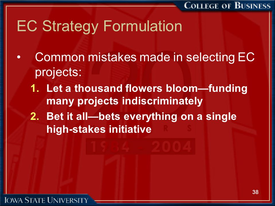38 EC Strategy Formulation Common mistakes made in selecting EC projects: 1.Let a thousand flowers bloom—funding many projects indiscriminately 2.Bet
