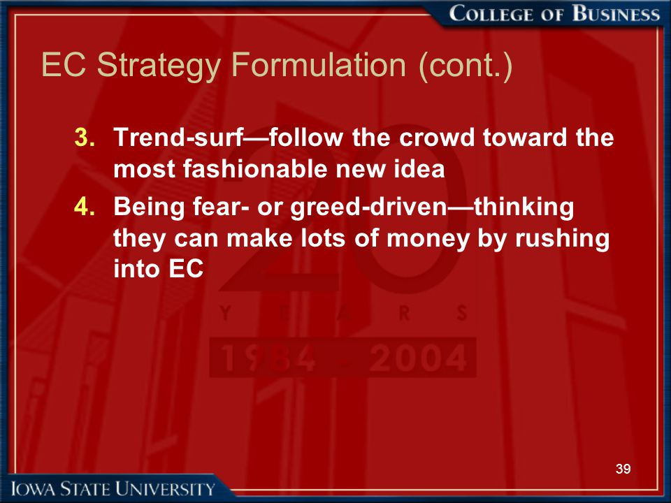39 EC Strategy Formulation (cont.) 3.Trend-surf—follow the crowd toward the most fashionable new idea 4.Being fear- or greed-driven—thinking they can