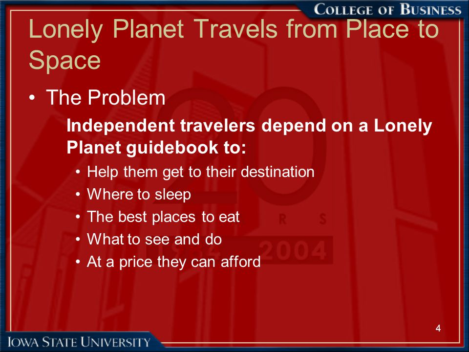 4 Lonely Planet Travels from Place to Space The Problem Independent travelers depend on a Lonely Planet guidebook to: Help them get to their destinati