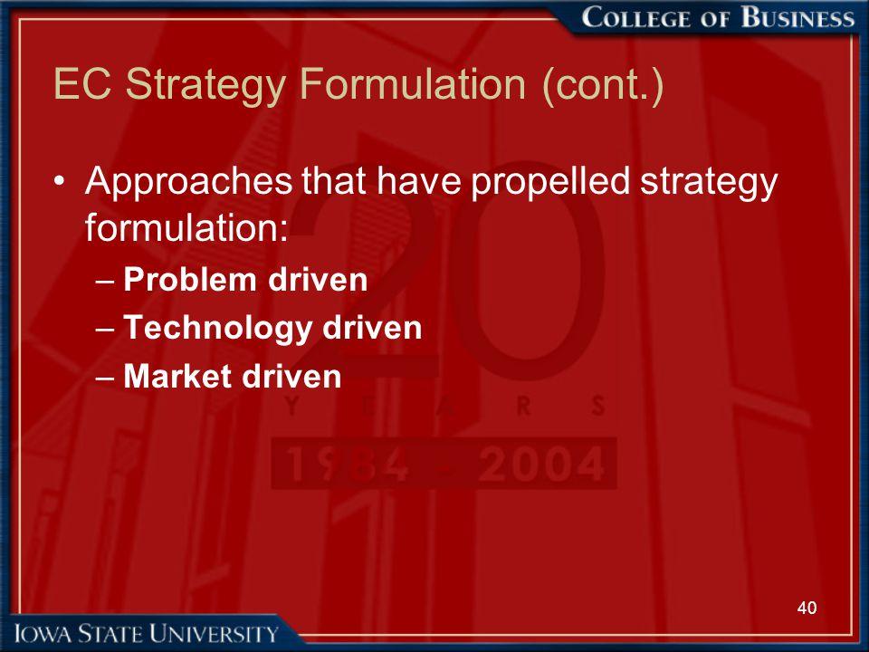 40 EC Strategy Formulation (cont.) Approaches that have propelled strategy formulation: –Problem driven –Technology driven –Market driven