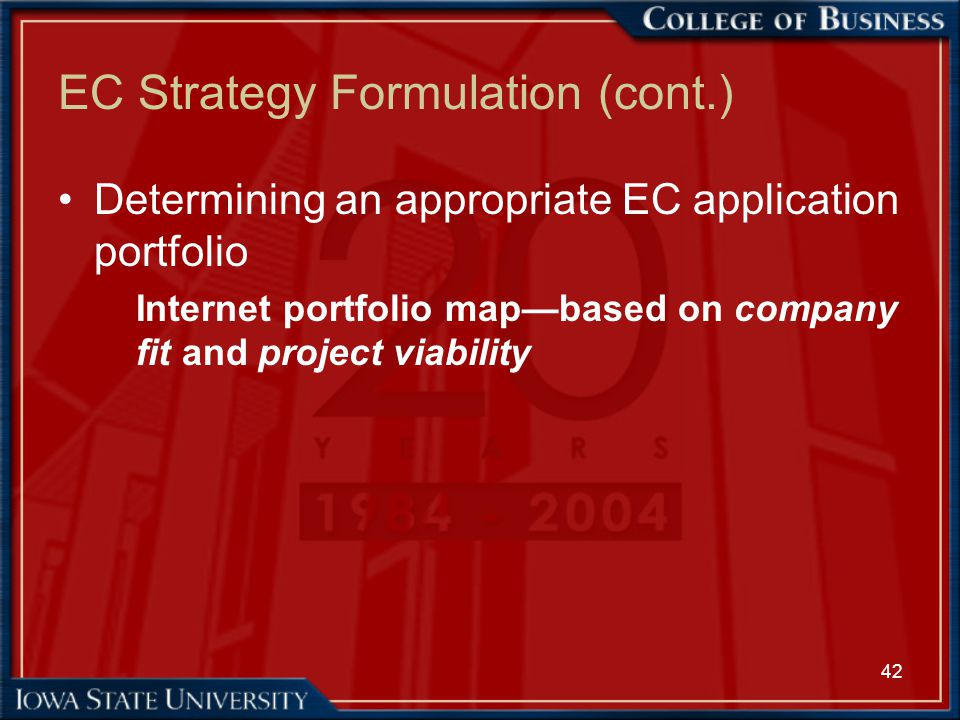 42 EC Strategy Formulation (cont.) Determining an appropriate EC application portfolio Internet portfolio map—based on company fit and project viabili