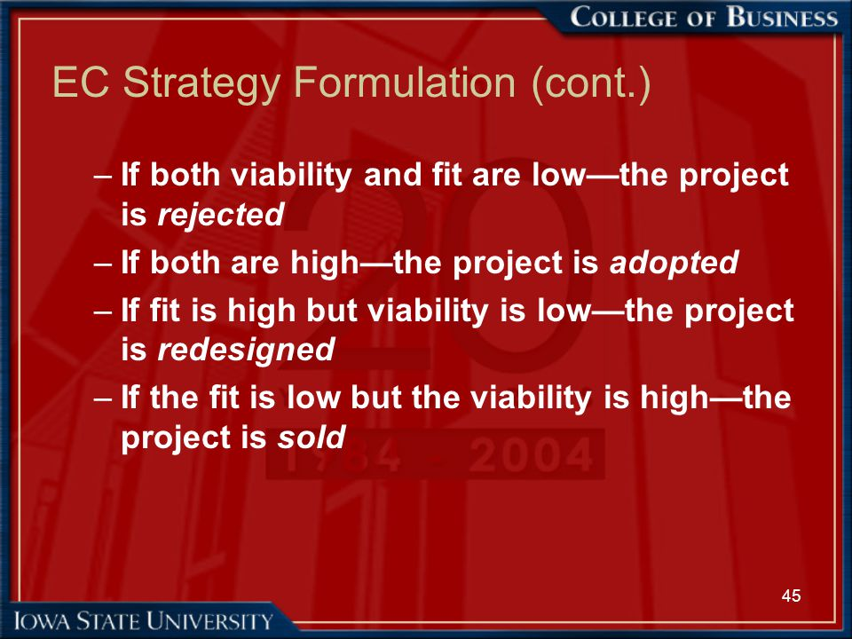 45 EC Strategy Formulation (cont.) –If both viability and fit are low—the project is rejected –If both are high—the project is adopted –If fit is high