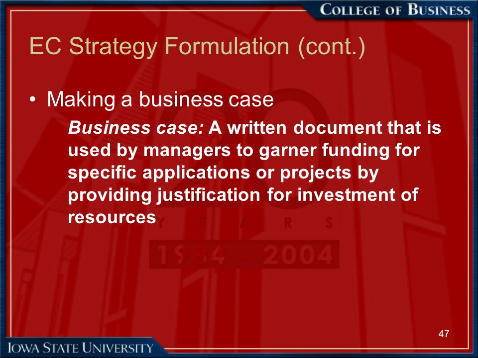 47 EC Strategy Formulation (cont.) Making a business case Business case: A written document that is used by managers to garner funding for specific ap