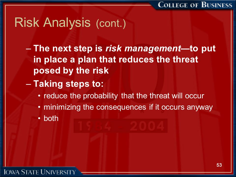53 Risk Analysis (cont.) –The next step is risk management—to put in place a plan that reduces the threat posed by the risk –Taking steps to: reduce t
