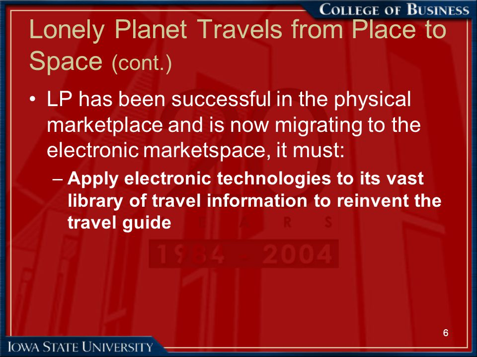 7 Lonely Planet Travels from Place to Space (cont.) –Sell its content electronically and not create channel conflicts –Make changes in the way it collects information, stores it, and uses it to publish travel guides
