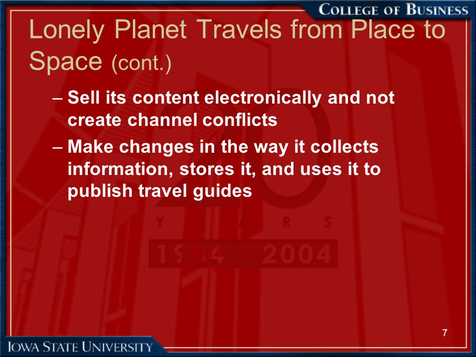 7 Lonely Planet Travels from Place to Space (cont.) –Sell its content electronically and not create channel conflicts –Make changes in the way it coll
