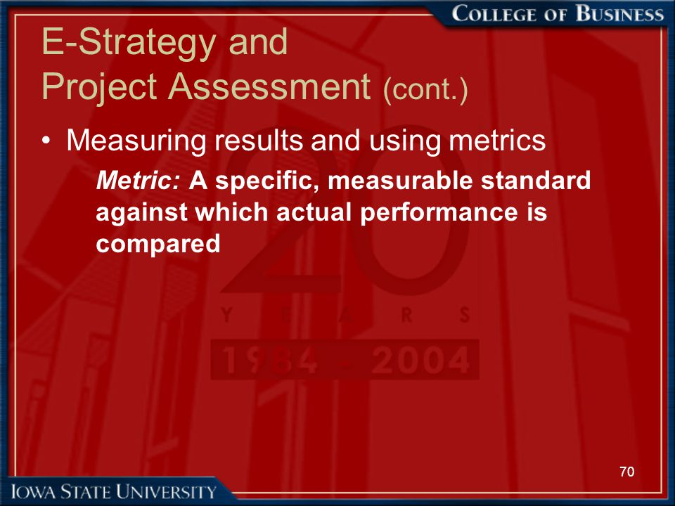 70 E-Strategy and Project Assessment (cont.) Measuring results and using metrics Metric: A specific, measurable standard against which actual performa