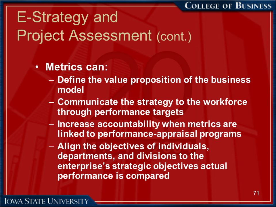 71 E-Strategy and Project Assessment (cont.) Metrics can: –Define the value proposition of the business model –Communicate the strategy to the workfor