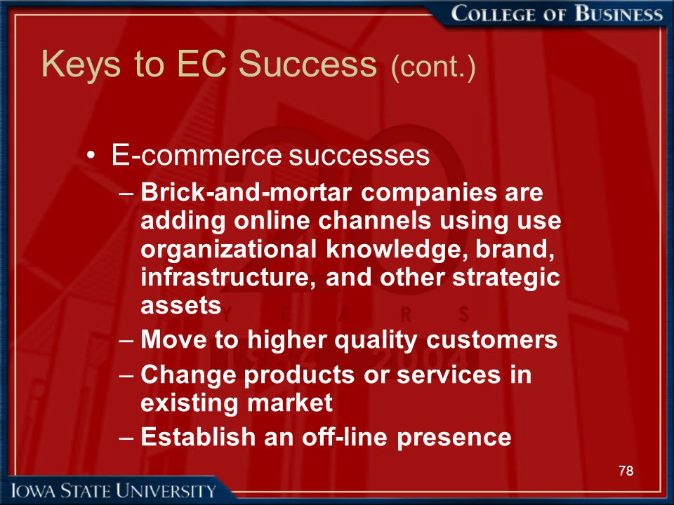 78 Keys to EC Success (cont.) E-commerce successes –Brick-and-mortar companies are adding online channels using use organizational knowledge, brand, i