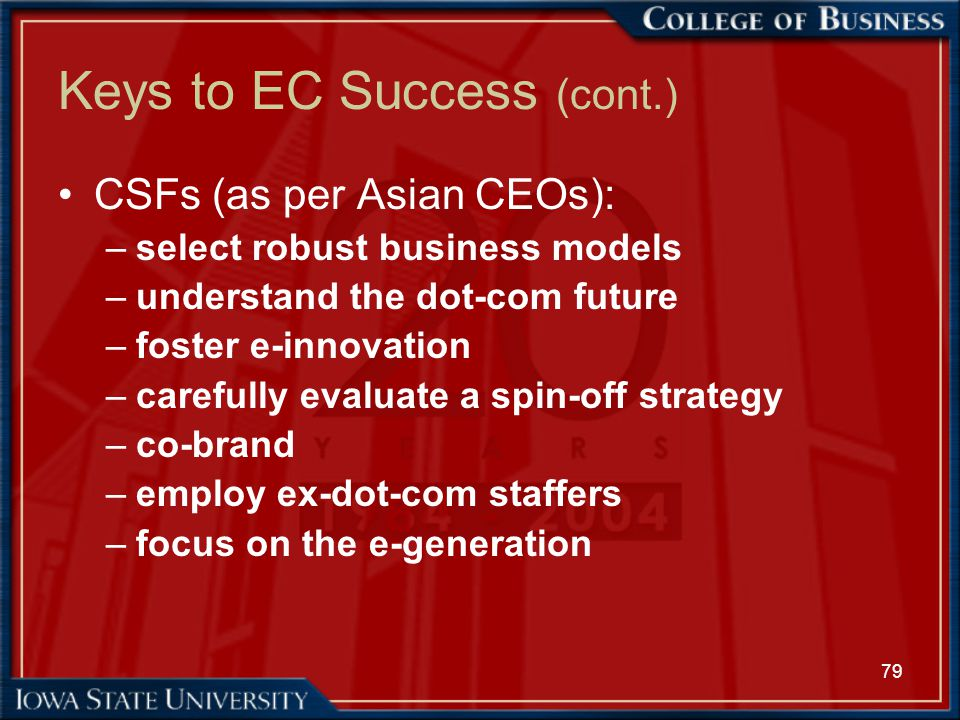 79 Keys to EC Success (cont.) CSFs (as per Asian CEOs): –select robust business models –understand the dot-com future –foster e-innovation –carefully