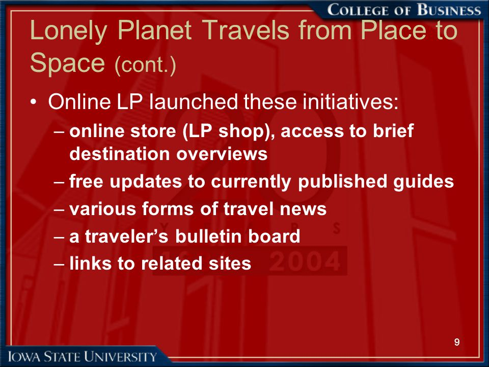 10 Lonely Planet Travels from Place to Space (cont.) –eKno (ekno.lonelyplanet.com) is a joint venture with eKit.com to provide an interactive communications service for international travelers –CitySyn (citysync.com) is branded the personal digital guide to urban adventure. It allows owners of handheld computers to load their devices with LP city guides