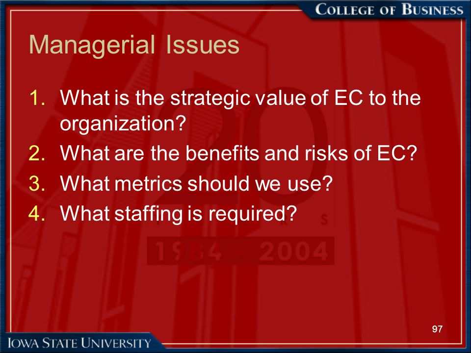 97 Managerial Issues 1.What is the strategic value of EC to the organization? 2.What are the benefits and risks of EC? 3.What metrics should we use? 4