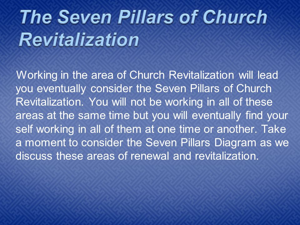 Working in the area of Church Revitalization will lead you eventually consider the Seven Pillars of Church Revitalization.