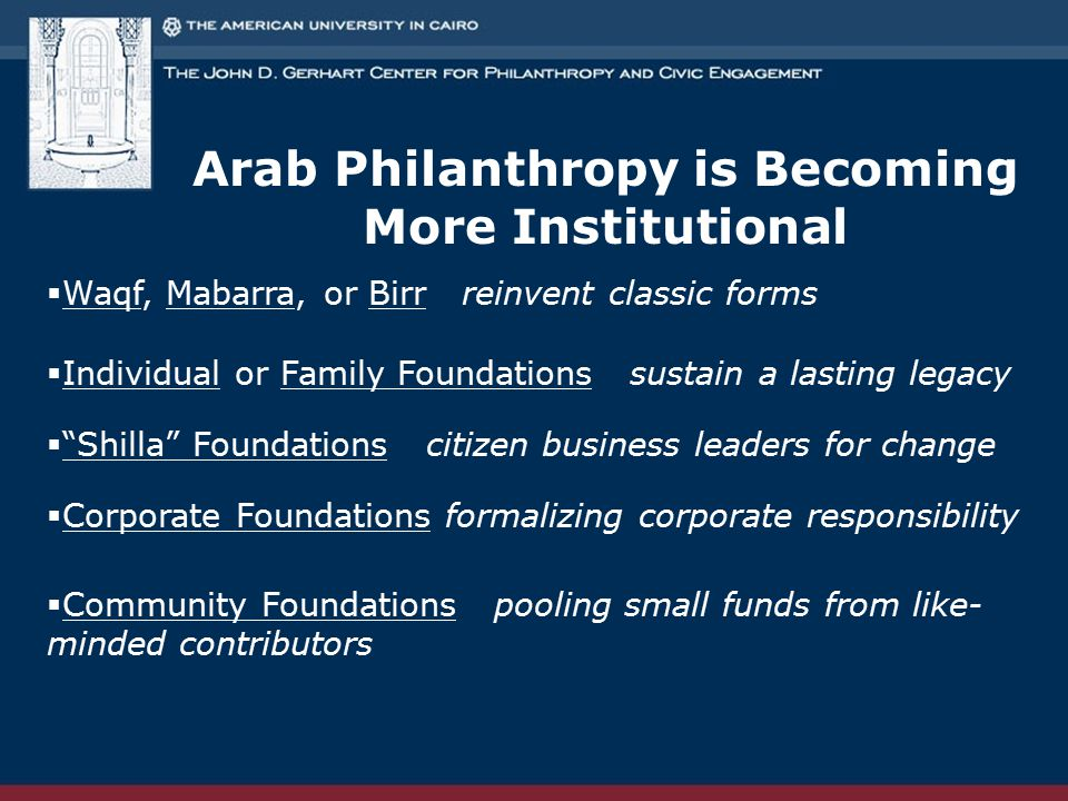 Arab Philanthropy is Becoming More Institutional  Waqf, Mabarra, or Birr reinvent classic forms  Individual or Family Foundations sustain a lasting legacy  Shilla Foundations citizen business leaders for change  Corporate Foundations formalizing corporate responsibility  Community Foundations pooling small funds from like- minded contributors